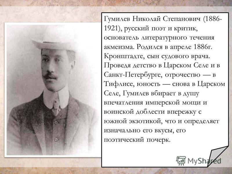 Гумилев Николай Степанович (1886- 1921), русский поэт и критик, основатель литературного течения акмеизма. Родился в апреле 1886 г. Кронштадте, сын судового врача. Проведя детство в Царском Селе и в Санкт-Петербурге, отрочество в Тифлисе, юность снов