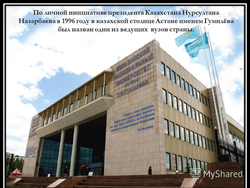 По личной инициативе президента Казахстана Нурсултана Назарбаева в 1996 году в казахской столице Астане именем Гумилёва был назван один из ведущих вузов страны.