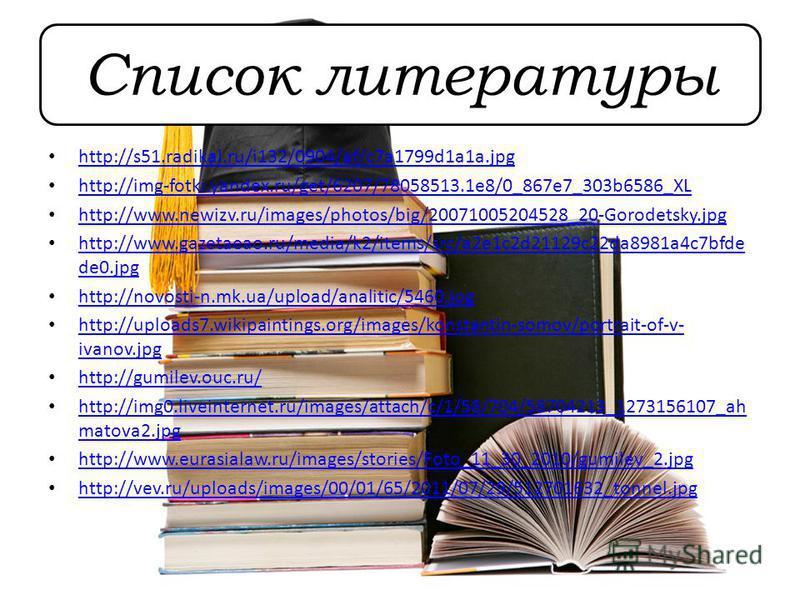 Список литературы http://s51.radikal.ru/i132/0904/af/c7a1799d1a1a.jpg http://img-fotki.yandex.ru/get/6207/78058513.1e8/0_867e7_303b6586_XL http://www.newizv.ru/images/photos/big/20071005204528_20-Gorodetsky.jpg http://www.gazetaeao.ru/media/k2/items/