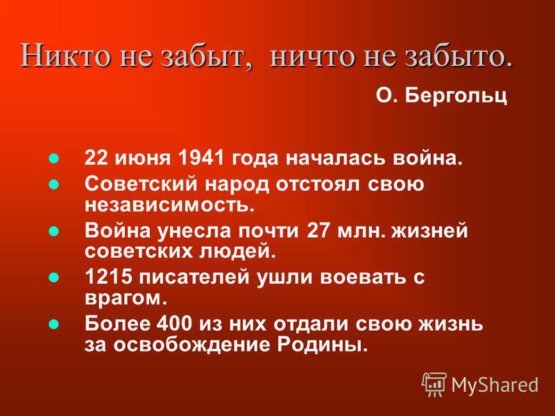Никто не забыт, ничто не забыто. 22 июня 1941 года началась война. Советский народ отстоял свою независимость. Война унесла почти 27 млн. жизней советских людей. 1215 писателей ушли воевать с врагом. Более 400 из них отдали свою жизнь за освобождение