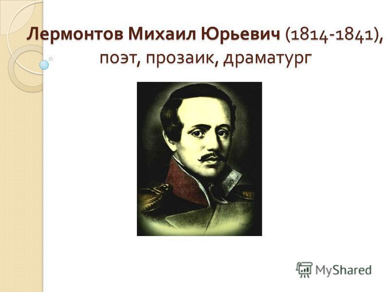 Лермонтов Михаил Юрьевич (1814-1841), поэт, прозаик, драматург