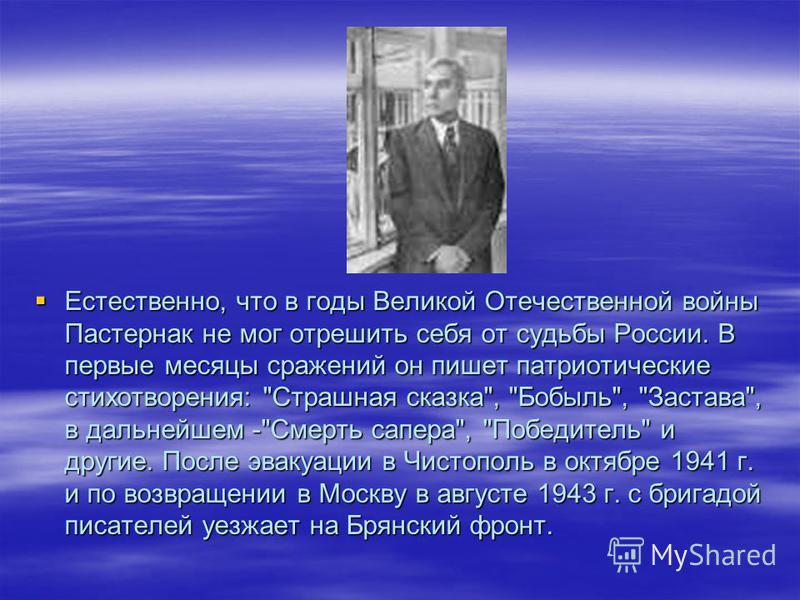 Естественно, что в годы Великой Отечественной войны Пастернак не мог отрешить себя от судьбы России. В первые месяцы сражений он пишет патриотические стихотворения: