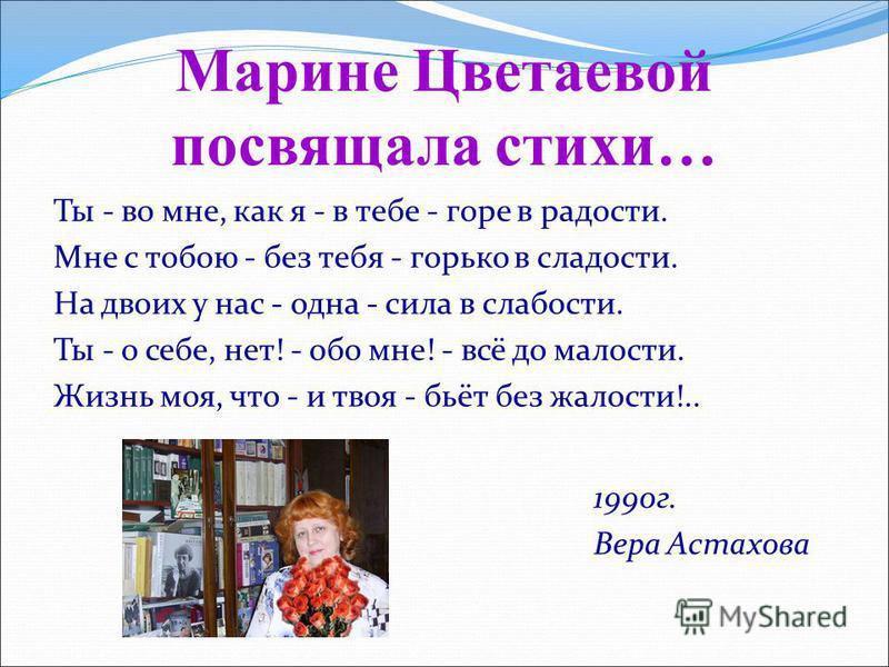 Марине Цветаевой посвящала стихи… Ты - во мне, как я - в тебе - горе в радости. Мне с тобою - без тебя - горько в сладости. На двоих у нас - одна - сила в слабости. Ты - о себе, нет! - обо мне! - всё до малости. Жизнь моя, что - и твоя - бьёт без жал