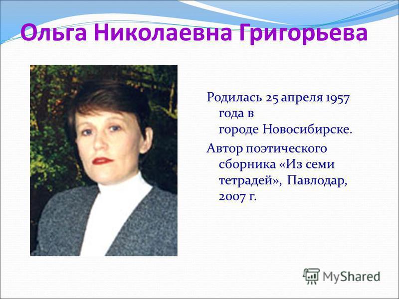 Ольга Николаевна Григорьева Родилась 25 апреля 1957 года в городе Новосибирске. Автор поэтического сборника «Из семи тетрадей», Павлодар, 2007 г.