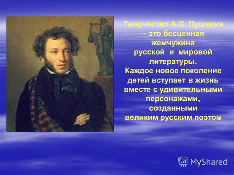 Творчество А. С. Пушкина – это бесценная жемчужина русской и мировой литературы. Каждое новое поколение детей вступает в жизнь вместе с удивительными персонажами, созданными великим русским поэтом
