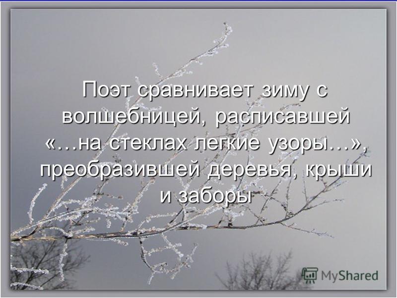 Поэт сравнивает зиму с волшебницей, расписавшей «…на стеклах легкие узоры…», преобразившей деревья, крыши и заборы Поэт сравнивает зиму с волшебницей, расписавшей «…на стеклах легкие узоры…», преобразившей деревья, крыши и заборы