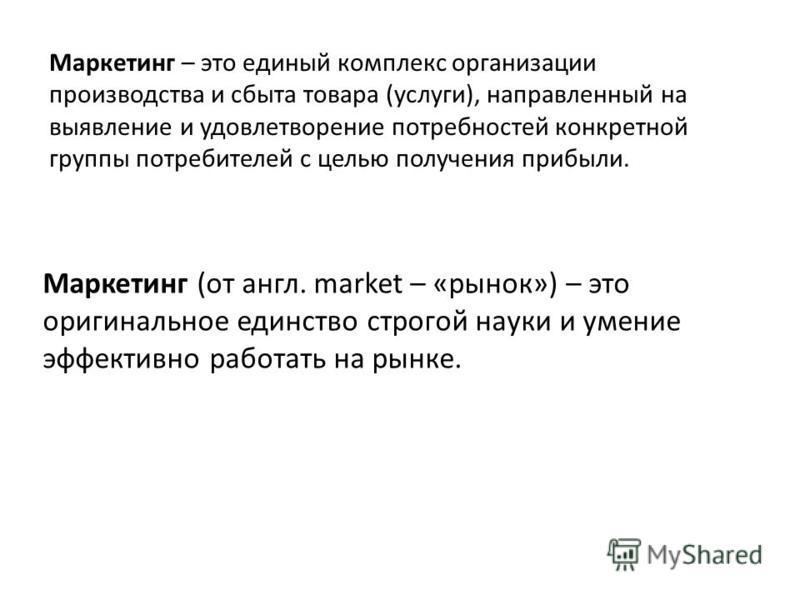 Маркетинг – это единый комплекс организации производства и сбыта товара (услуги), направленный на выявление и удовлетворение потребностей конкретной группы потребителей с целью получения прибыли. Маркетинг (от англ. market – «рынок») – это оригинальн