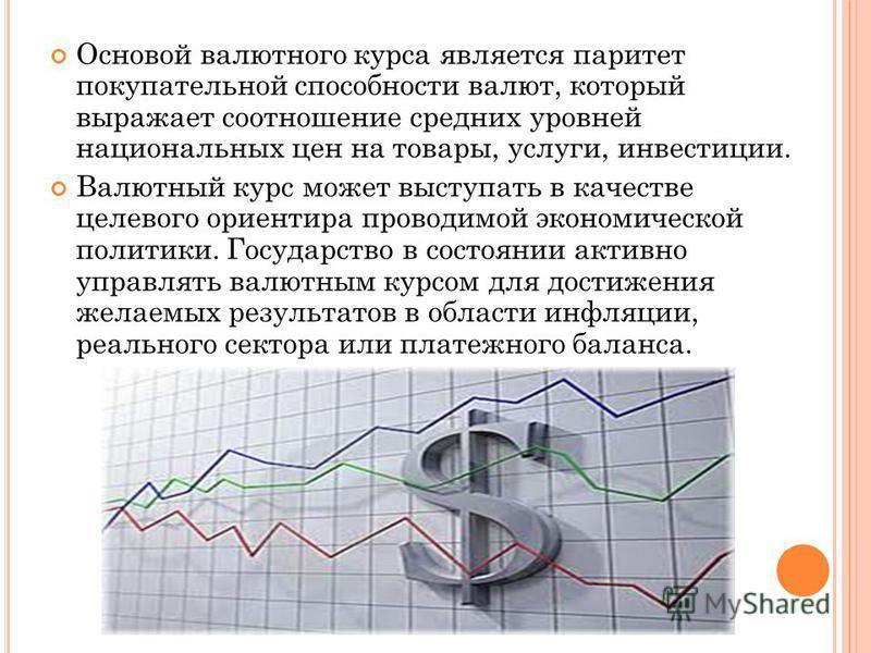 Основой валютного курса является паритет покупательной способности валют, который выражает соотношение средних уровней национальных цен на товары, услуги, инвестиции. Валютный курс может выступать в качестве целевого ориентира проводимой экономическо