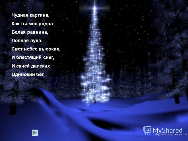 Чудная картина, Как ты мне родна: Белая равнина, Полная луна. Свет небес высоких, И блестящий снег, И саней далеких Одинокий бег.