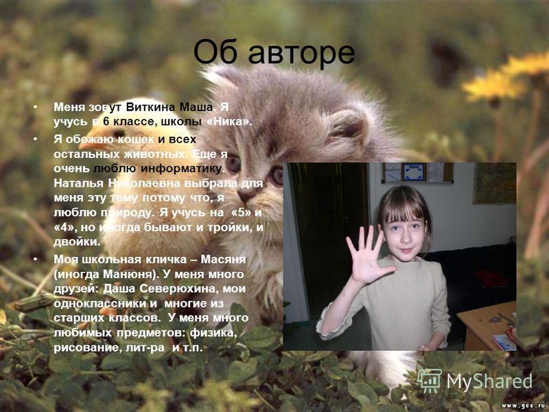 Меня зовут Виткина Маша. Я учусь в 6 классе, школы «Ника». Я обожаю кошек и всех остальных животных. Еще я очень люблю информатику. Наталья Николаевна выбрала для меня эту тему потому что, я люблю природу. Я учусь на «5» и «4», но иногда бывают и тро