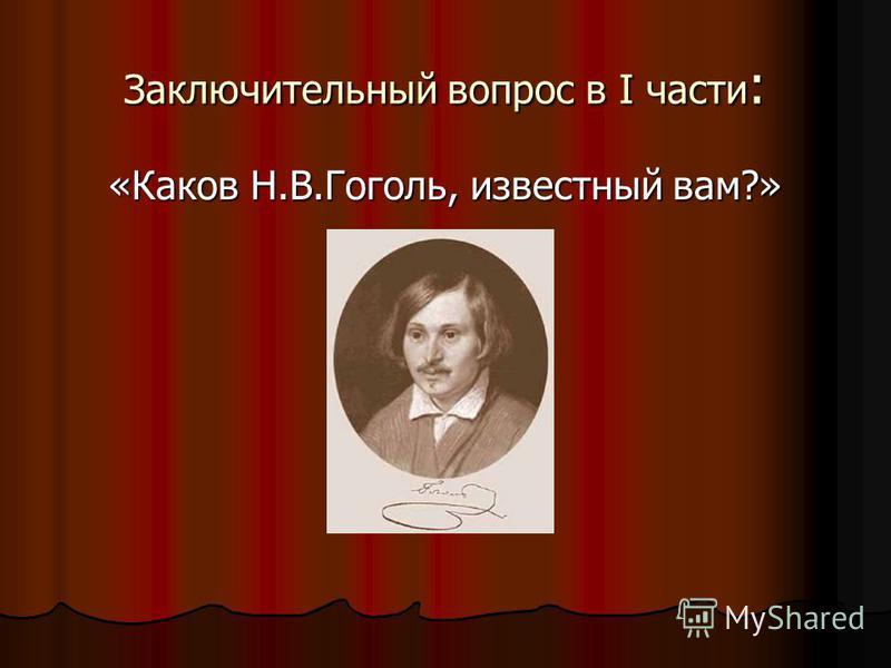 Заключительный вопрос в I части : «Каков Н.В.Гоголь, известный вам?»