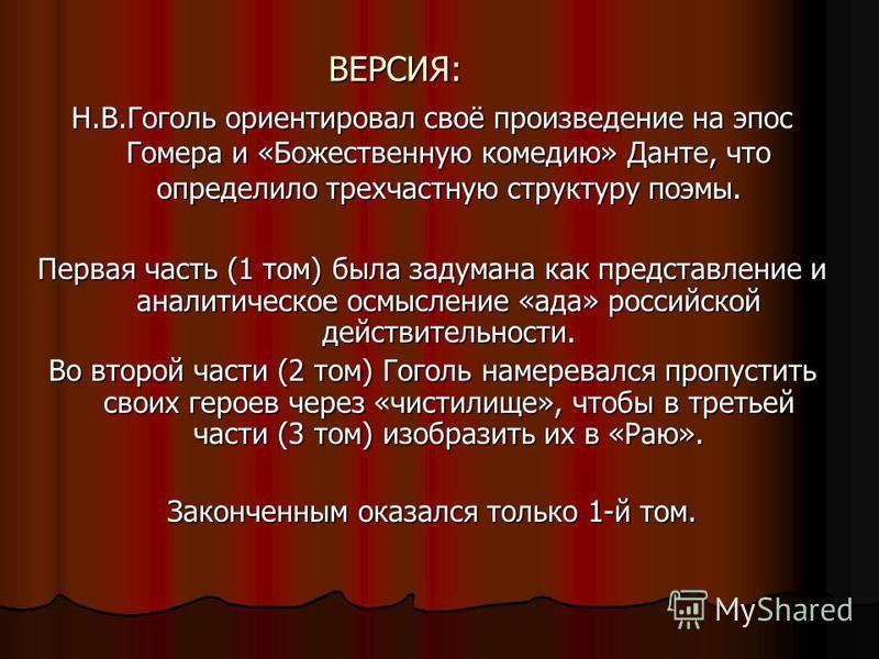 ВЕРСИЯ: Н.В.Гоголь ориентировал своё произведение на эпос Гомера и «Божественную комедию» Данте, что определило трехчастную структуру поэмы. Первая часть (1 том) была задумана как представление и аналитическое осмысление «ада» российской действительн