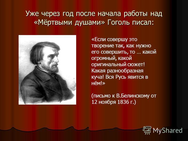 Уже через год после начала работы над «Мёртвыми душами» Гоголь писал: «Если совершу это творение так, как нужно его совершить, то … какой огромный, какой оригинальный сюжет! Какая разнообразная куча! Вся Русь явится в нём!» (письмо к В.Белинскому от
