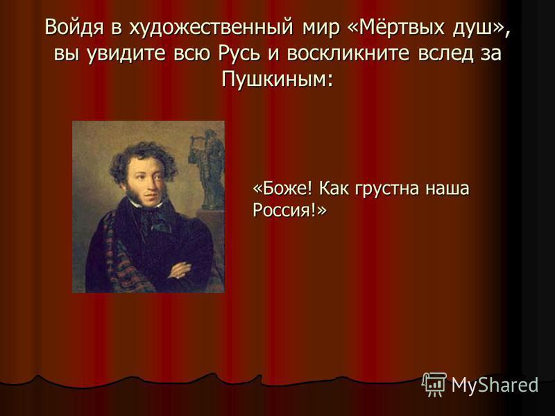 Войдя в художественный мир «Мёртвых душ», вы увидите всю Русь и воскликните вслед за Пушкиным: «Боже! Как грустна наша Россия!»