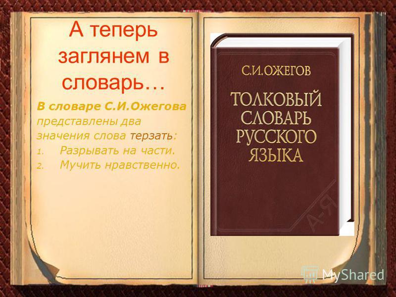 А теперь заглянем в словарь… В словаре С.И.Ожегова представлены два значения слова терзать: 1. Разрывать на части. 2. Мучить нравственно.