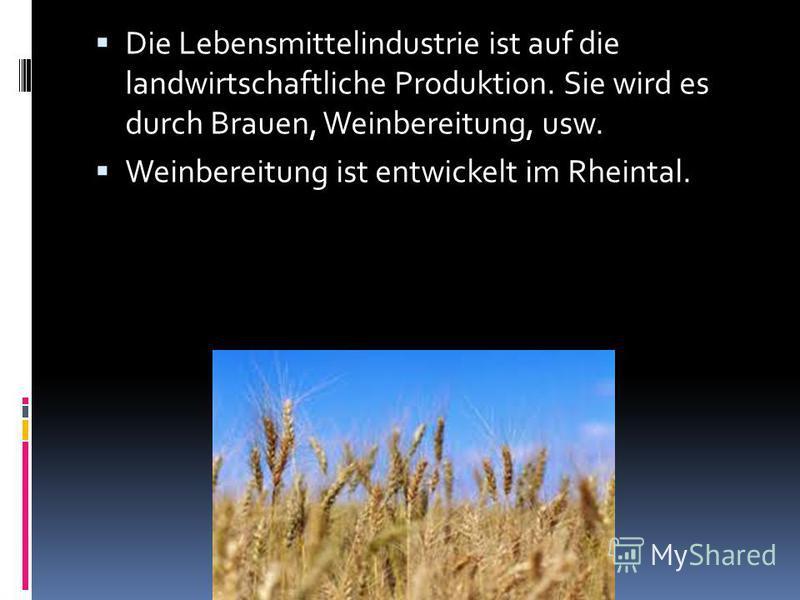 Die Lebensmittelindustrie ist auf die landwirtschaftliche Produktion. Sie wird es durch Brauen, Weinbereitung, usw. Weinbereitung ist entwickelt im Rheintal.
