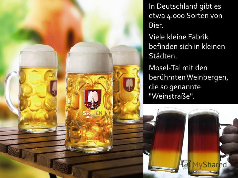 In Deutschland gibt es etwa 4.000 Sorten von Bier. Viele kleine Fabrik befinden sich in kleinen Städten. Mosel-Tal mit den berühmten Weinbergen, die so genannte Weinstraße.