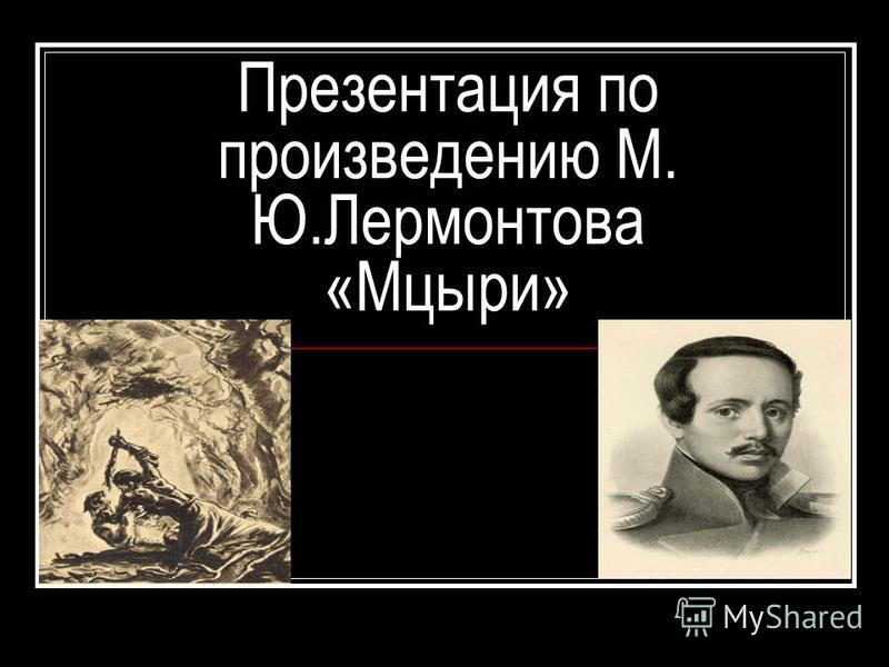 Презентация по произведению М. Ю.Лермонтова «Мцыри»