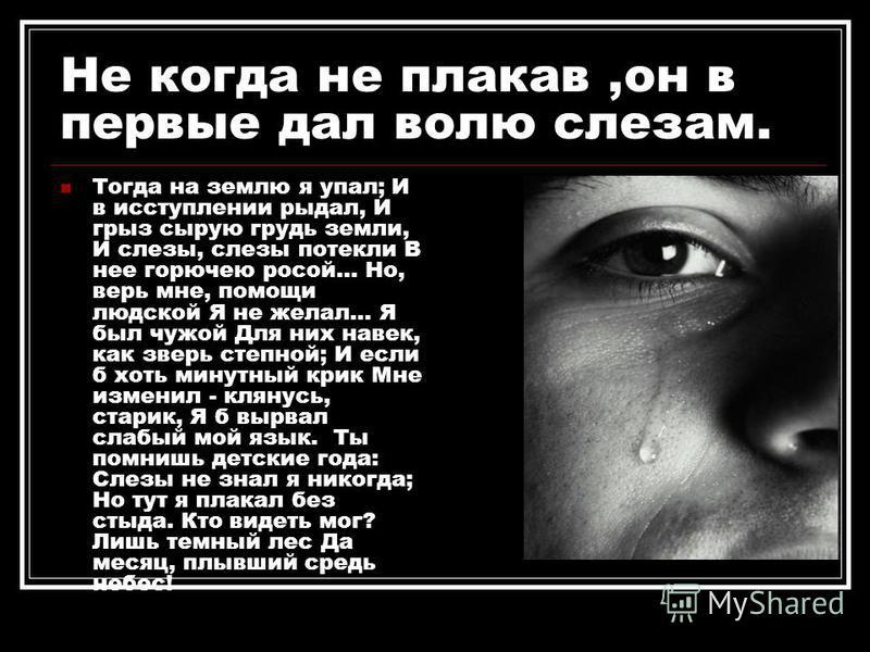 Не когда не плакав,он в первые дал волю слезам. Тогда на землю я упал; И в исступлении рыдал, И грыз сырую грудь земли, И слезы, слезы потекли В нее горючею росой... Но, верь мне, помощи людской Я не желал... Я был чужой Для них навек, как зверь степ