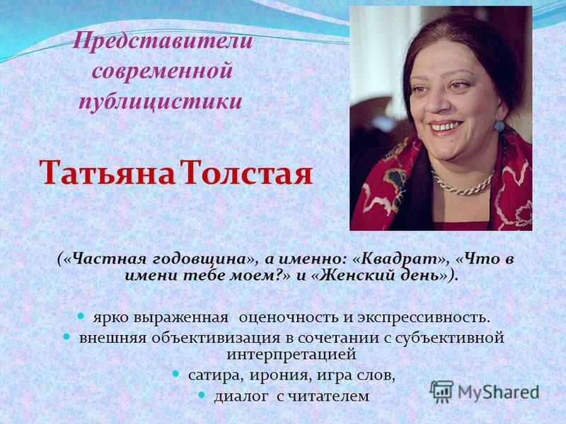 Представители современной публицистики Татьяна Толстая («Частная годовщина», а именно: «Квадрат», «Что в имени тебе моем?» и «Женский день»). ярко выраженная оценочность и экспрессивность. внешняя объективизация в сочетании с субъективной интерпретац