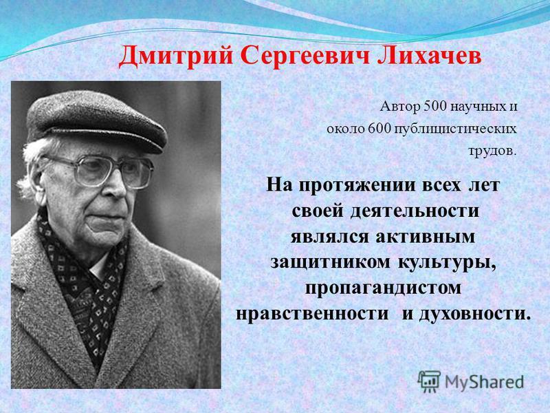 Дмитрий Сергеевич Лихачев Автор 500 научных и около 600 публицистических трудов. На протяжении всех лет своей деятельности являлся активным защитником культуры, пропагандистом нравственности и духовности.