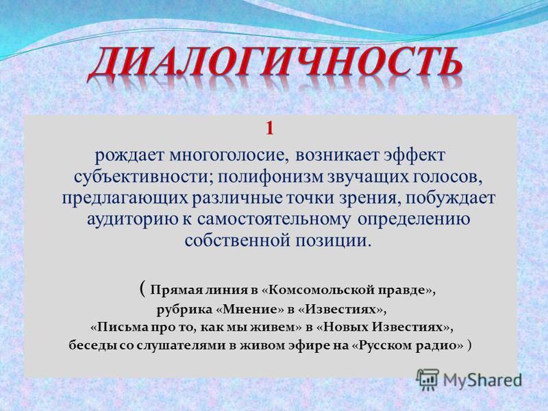 1 рождает многоголосие, возникает эффект субъективности; полифонизм звучащих голосов, предлагающих различные точки зрения, побуждает аудиторию к самостоятельному определению собственной позиции. ( Прямая линия в «Комсомольской правде», рубрика «Мнени
