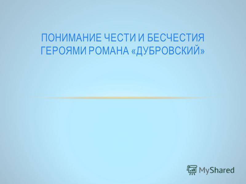 ПОНИМАНИЕ ЧЕСТИ И БЕСЧЕСТИЯ ГЕРОЯМИ РОМАНА «ДУБРОВСКИЙ»