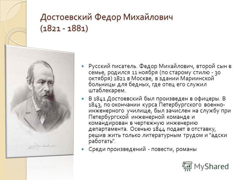 Достоевский Федор Михайлович (1821 - 1881) Русский писатель. Федор Михайлович, второй сын в семье, родился 11 ноября ( по старому стилю - 30 октября ) 1821 в Москве, в здании Мариинской больницы для бедных, где отец его служил штаблекарем. В 1841 Дос