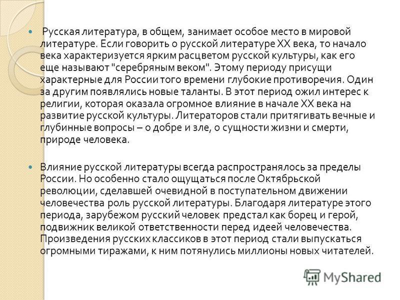 Русская литература, в общем, занимает особое место в мировой литературе. Если говорить о русской литературе ХХ века, то начало века характеризуется ярким расцветом русской культуры, как его еще называют