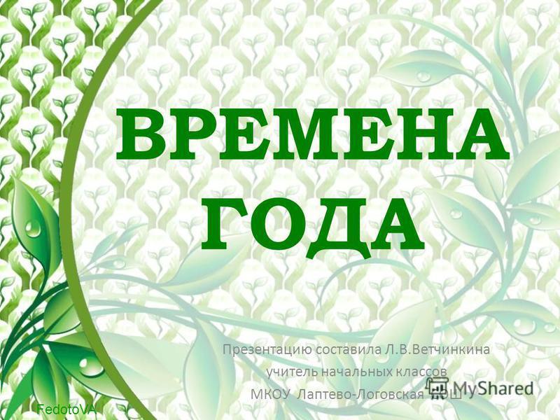 FedotoVA ВРЕМЕНА ГОДА Презентацию составила Л.В.Ветчинкина учитель начальных классов МКОУ Лаптево-Логовская СОШ