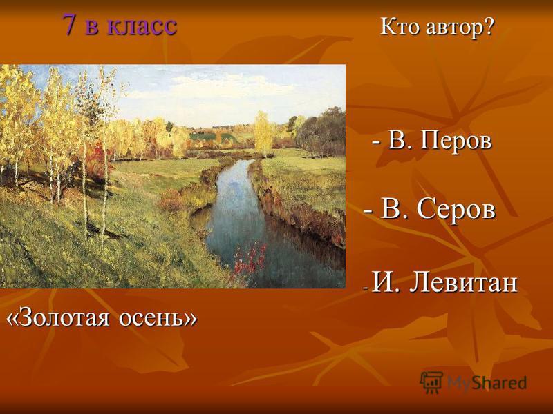 7 в класс Кто автор? 7 в класс Кто автор? - В. Перов - В. Перов - В. Серов - В. Серов - И. Левитан - И. Левитан «Золотая осень»