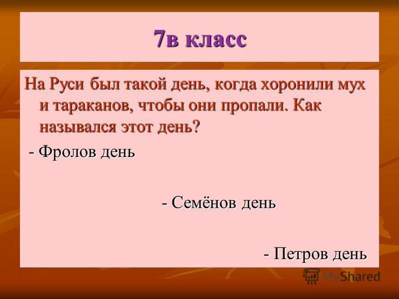 7 в класс На Руси был такой день, когда хоронили мух и тараканов, чтобы они пропали. Как назывался этот день? - Фролов день - Фролов день - Семёнов день - Семёнов день - Петров день - Петров день