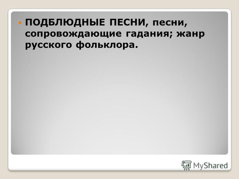 ПОДБЛЮДНЫЕ ПЕСНИ, песни, сопровождающие гадания; жанр русского фольклора.