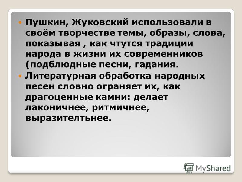 Пушкин, Жуковский использовали в своём творчестве темы, образы, слова, показывая, как чтутся традиции народа в жизни их современников (подблюдные песни, гадания. Литературная обработка народных песен словно ограняет их, как драгоценные камни: делает