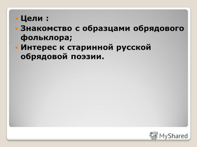 Цели : Знакомство с образцами обрядового фольклора; Интерес к старинной русской обрядовой поэзии.