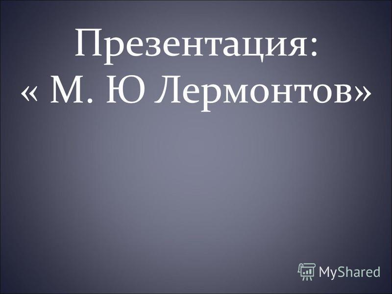 Презентация: « М. Ю Лермонтов»