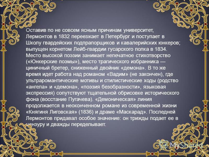 Оставив по не совсем ясным причинам университет, Лермонтов в 1832 переезжает в Петербург и поступает в Школу гвардейских подпрапорщиков и кавалерийских юнкеров; выпущен корнетом Лейб-гвардии гусарского полка в 1834. Место высокой поэзии занимает непе