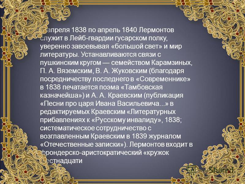 С апреля 1838 по апрель 1840 Лермонтов служит в Лейб-гвардии гусарском полку, уверенно завоевывая «большой свет» и мир литературы. Устанавливаются связи с пушкинским кругом семейством Карамзиных, П. А. Вяземским, В. А. Жуковским (благодаря посредниче