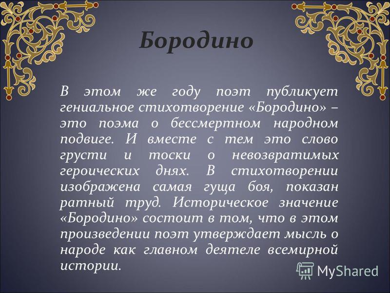 В этом же году поэт публикует гениальное стихотворение «Бородино» – это поэма о бессмертном народном подвиге. И вместе с тем это слово грусти и тоски о невозвратимых героических днях. В стихотворении изображена самая гуща боя, показан ратный труд. Ис