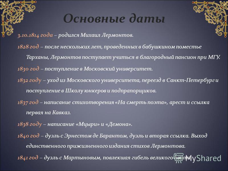 Основные даты 3.10.1814 года – родился Михаил Лермонтов. 1828 год – после нескольких лет, проведенных в бабушкином поместье Тарханы, Лермонтов поступает учиться в благородный пансион при МГУ. 1830 год – поступление в Московский университет. 1832 году
