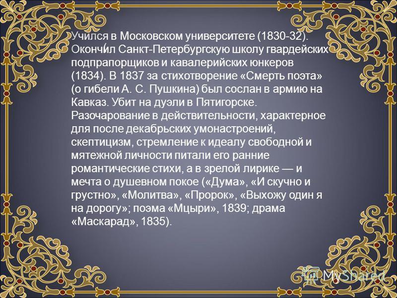 Учился в Московском университете (1830-32). Окончил Санкт-Петербургскую школу гвардейских подпрапорщиков и кавалерийских юнкеров (1834). В 1837 за стихотворение «Смерть поэта» (о гибели А. С. Пушкина) был сослан в армию на Кавказ. Убит на дуэли в Пят
