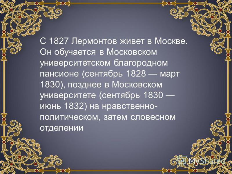 С 1827 Лермонтов живет в Москве. Он обучается в Московском университетском благородном пансионе (сентябрь 1828 март 1830), позднее в Московском университете (сентябрь 1830 июнь 1832) на нравственно- политическом, затем словесном отделении