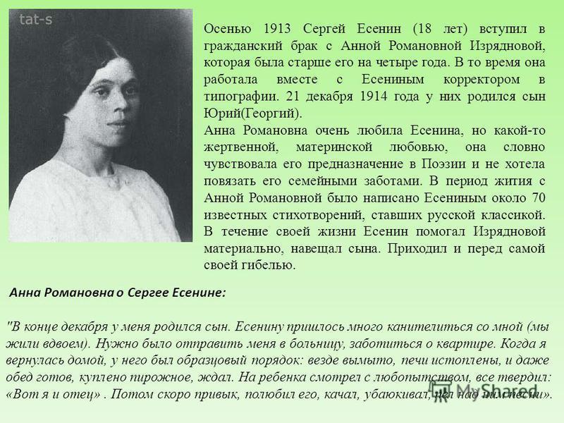 Осенью 1913 Сергей Есенин (18 лет) вступил в гражданский брак с Анной Романовной Изрядновой, которая была старше его на четыре года. В то время она работала вместе с Есениным корректором в типографии. 21 декабря 1914 года у них родился сын Юрий(Георг