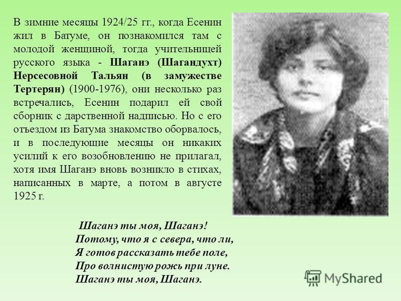 В зимние месяцы 1924/25 гг., когда Есенин жил в Батуме, он познакомился там с молодой женщиной, тогда учительницей русского языка - Шаганэ (Шагандухт) Нерсесовной Тальян (в замужестве Тертерян) (1900-1976), они несколько раз встречались, Есенин подар