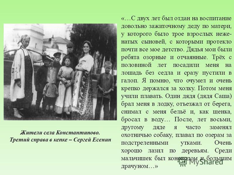 Жители села Константиново. Третий справа в кепке – Сергей Есенин «…С двух лет был отдан на воспитание довольно зажиточному деду по матери, у которого было трое взрослых неженатых сыновей, с которыми протекло почти все мое детство. Дядья мои были ребя