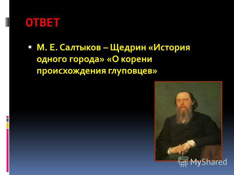 ОТВЕТ М. Е. Салтыков – Щедрин «История одного города» «О корени происхождения глуповцев»