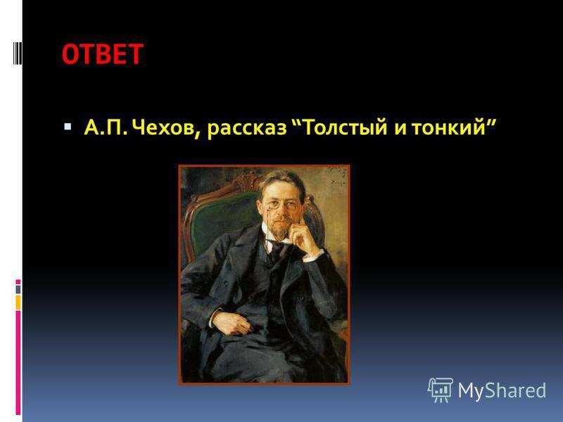 ОТВЕТ А.П. Чехов, рассказ Толстый и тонкий