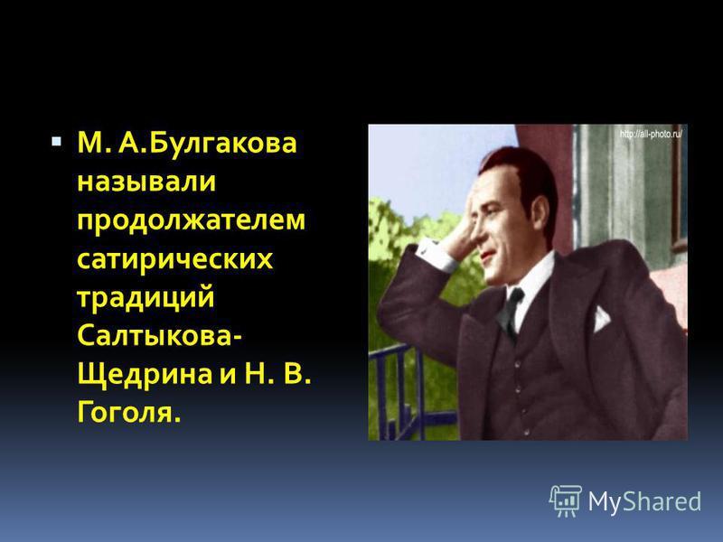 М. А.Булгакова называли продолжателем сатирических традиций Салтыкова- Щедрина и Н. В. Гоголя.