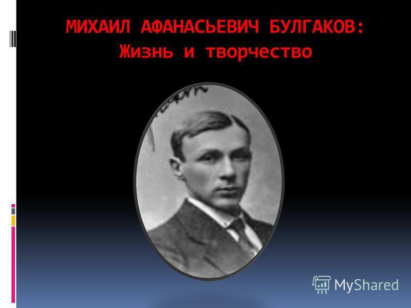 МИХАИЛ АФАНАСЬЕВИЧ БУЛГАКОВ: Жизнь и творчество