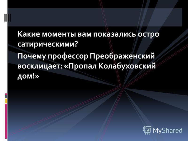 Какие моменты вам показались остро сатирическими? Почему профессор Преображенский восклицает: «Пропал Колабуховский дом!»